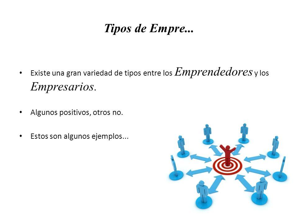 Tipos de Empre... Existe una gran variedad de tipos entre los Emprendedores y los Empresarios. Algunos positivos, otros no.