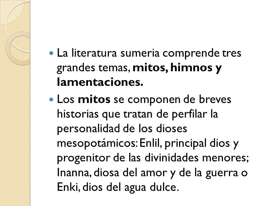 La literatura sumeria comprende tres grandes temas, mitos, himnos y lamentaciones.