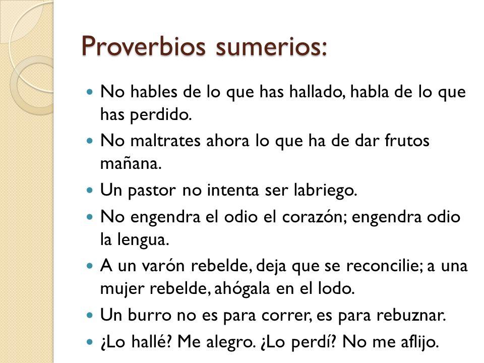 Proverbios sumerios:No hables de lo que has hallado, habla de lo que has perdido. No maltrates ahora lo que ha de dar frutos mañana.