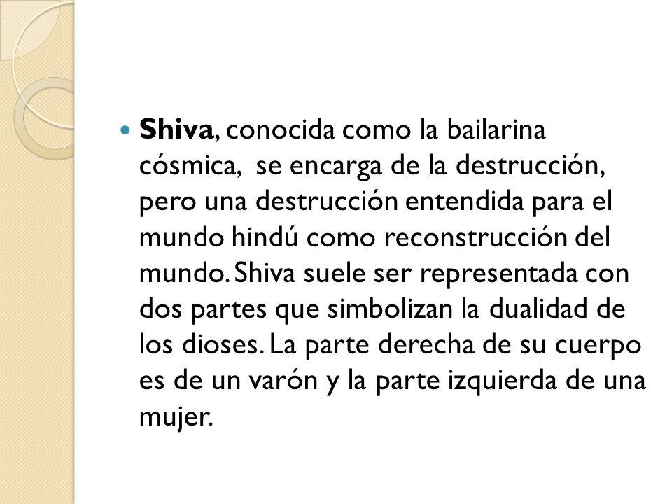 Shiva, conocida como la bailarina cósmica, se encarga de la destrucción, pero una destrucción entendida para el mundo hindú como reconstrucción del mundo.