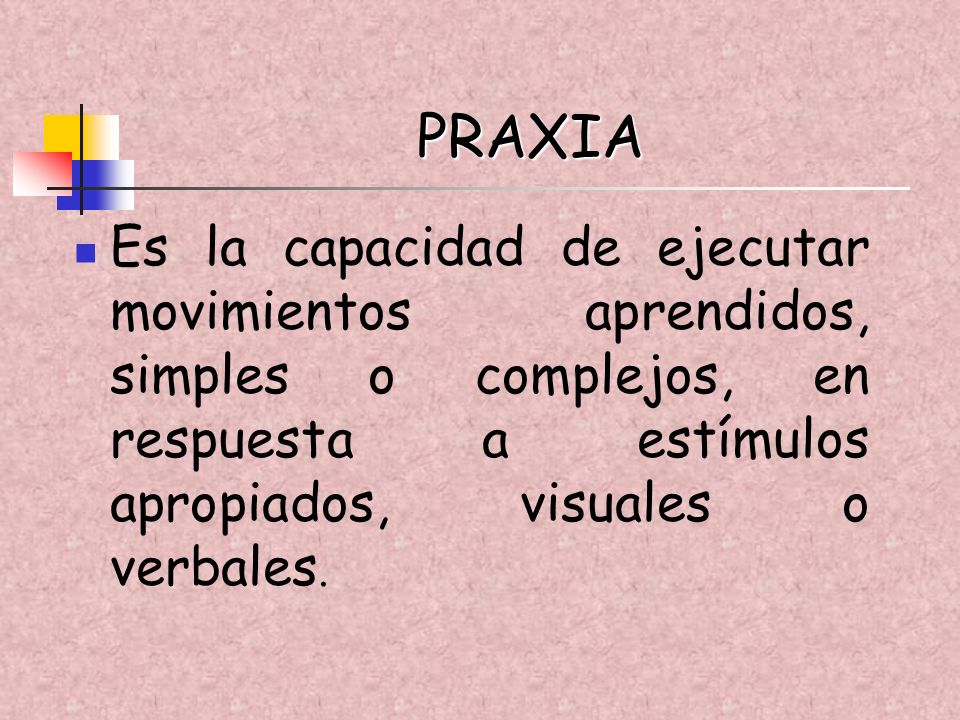PRAXIAEs la capacidad de ejecutar movimientos aprendidos, simples o complejos, en respuesta a estímulos apropiados, visuales o verbales.