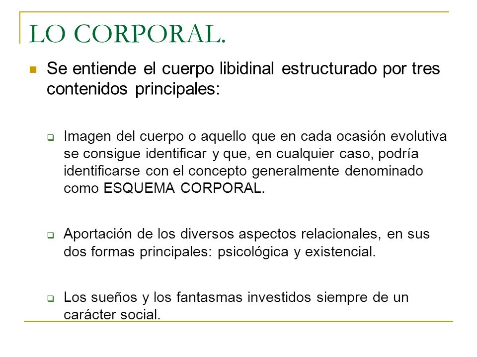 LO CORPORAL. Se entiende el cuerpo libidinal estructurado por tres contenidos principales: