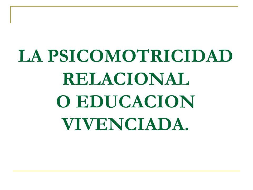 LA PSICOMOTRICIDAD RELACIONAL O EDUCACION VIVENCIADA.