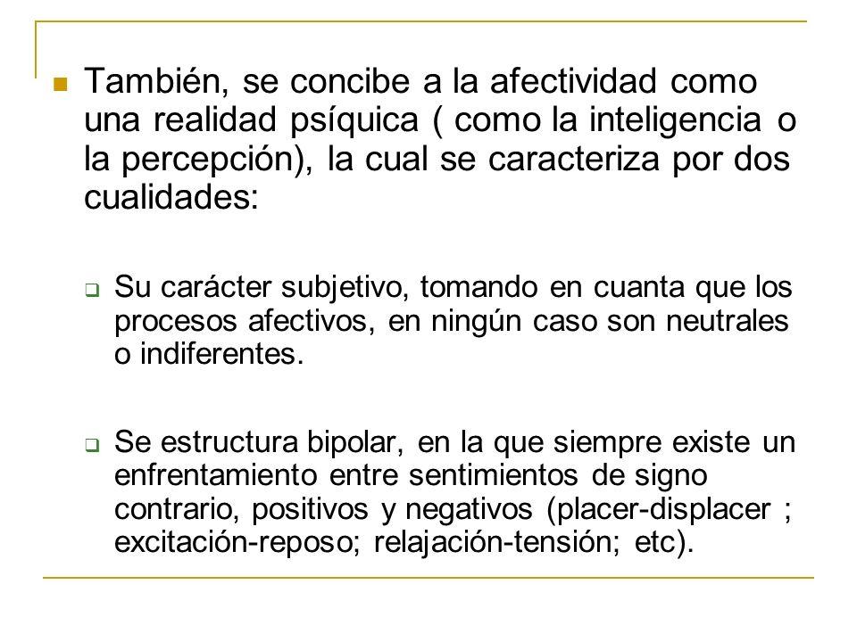 También, se concibe a la afectividad como una realidad psíquica ( como la inteligencia o la percepción), la cual se caracteriza por dos cualidades: