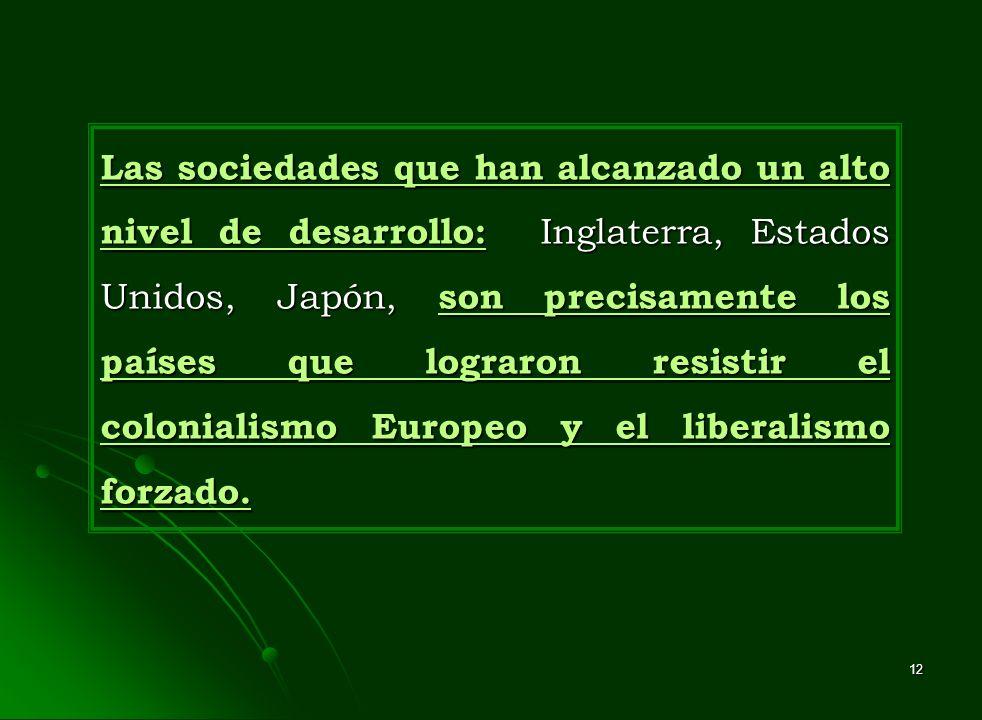 Las sociedades que han alcanzado un alto nivel de desarrollo: Inglaterra, Estados Unidos, Japón, son precisamente los países que lograron resistir el colonialismo Europeo y el liberalismo forzado.