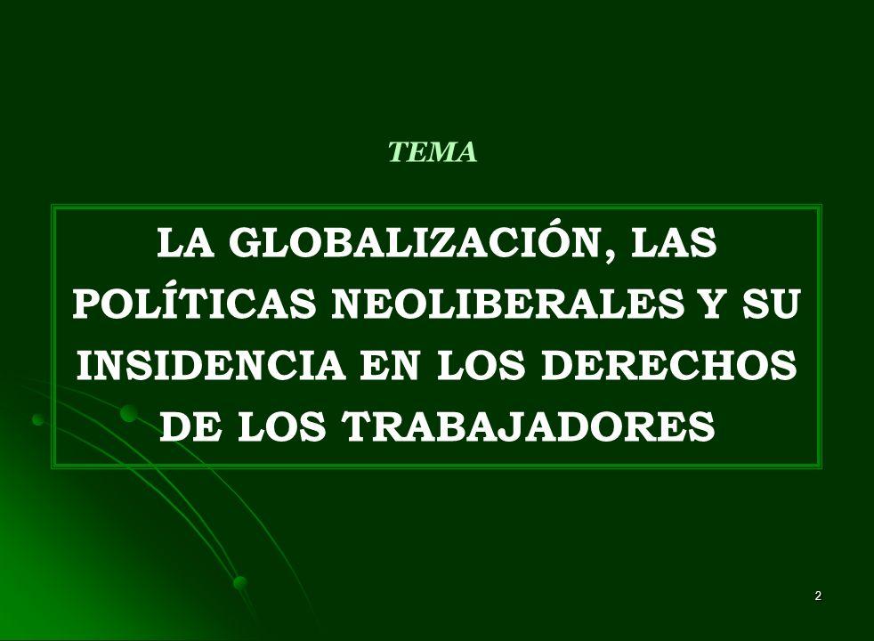 TEMA LA GLOBALIZACIÓN, LAS POLÍTICAS NEOLIBERALES Y SU INSIDENCIA EN LOS DERECHOS DE LOS TRABAJADORES.