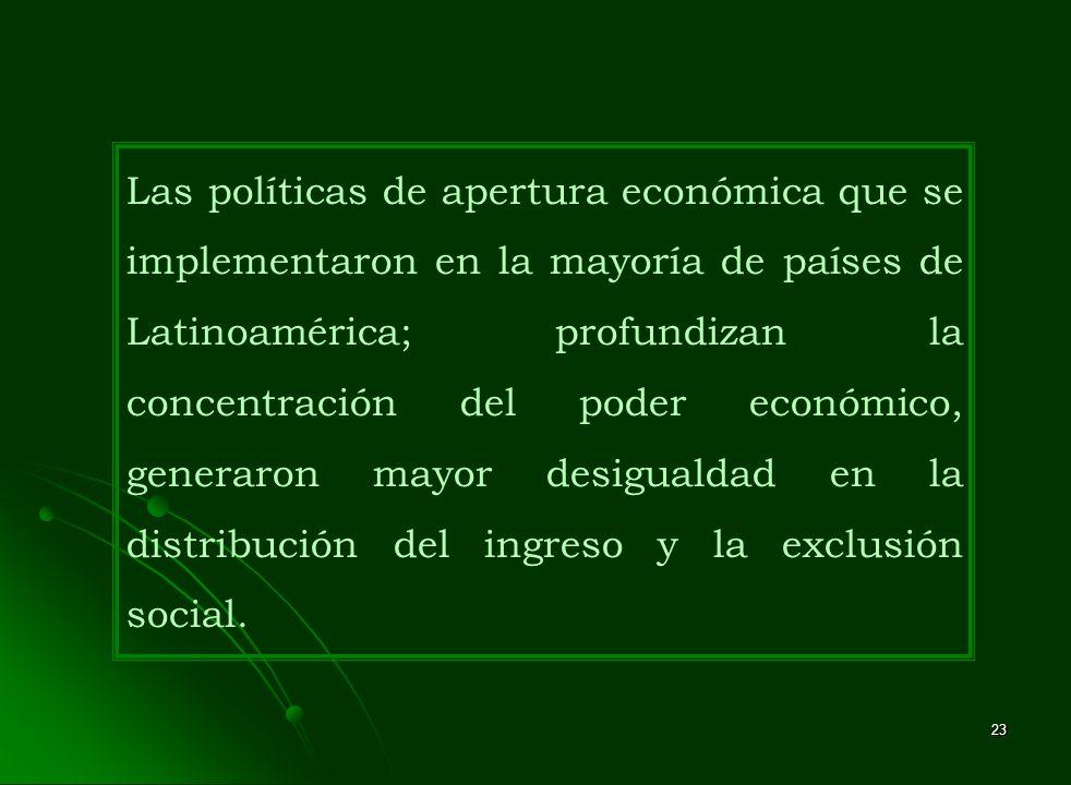 Las políticas de apertura económica que se implementaron en la mayoría de países de Latinoamérica; profundizan la concentración del poder económico, generaron mayor desigualdad en la distribución del ingreso y la exclusión social.