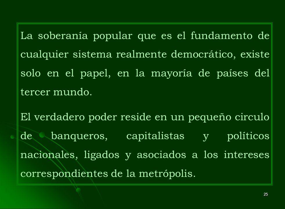 La soberanía popular que es el fundamento de cualquier sistema realmente democrático, existe solo en el papel, en la mayoría de países del tercer mundo.
