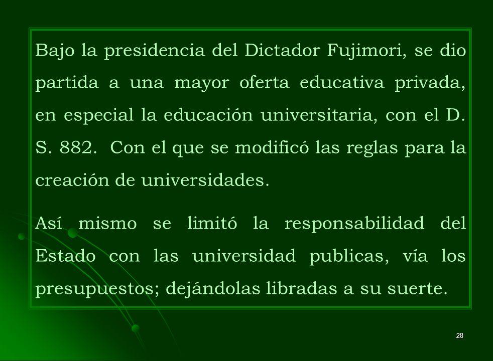 Bajo la presidencia del Dictador Fujimori, se dio partida a una mayor oferta educativa privada, en especial la educación universitaria, con el D. S. 882. Con el que se modificó las reglas para la creación de universidades.