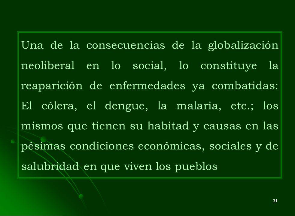 Una de la consecuencias de la globalización neoliberal en lo social, lo constituye la reaparición de enfermedades ya combatidas: El cólera, el dengue, la malaria, etc.; los mismos que tienen su habitad y causas en las pésimas condiciones económicas, sociales y de salubridad en que viven los pueblos