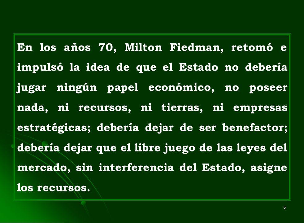 En los años 70, Milton Fiedman, retomó e impulsó la idea de que el Estado no debería jugar ningún papel económico, no poseer nada, ni recursos, ni tierras, ni empresas estratégicas; debería dejar de ser benefactor; debería dejar que el libre juego de las leyes del mercado, sin interferencia del Estado, asigne los recursos.