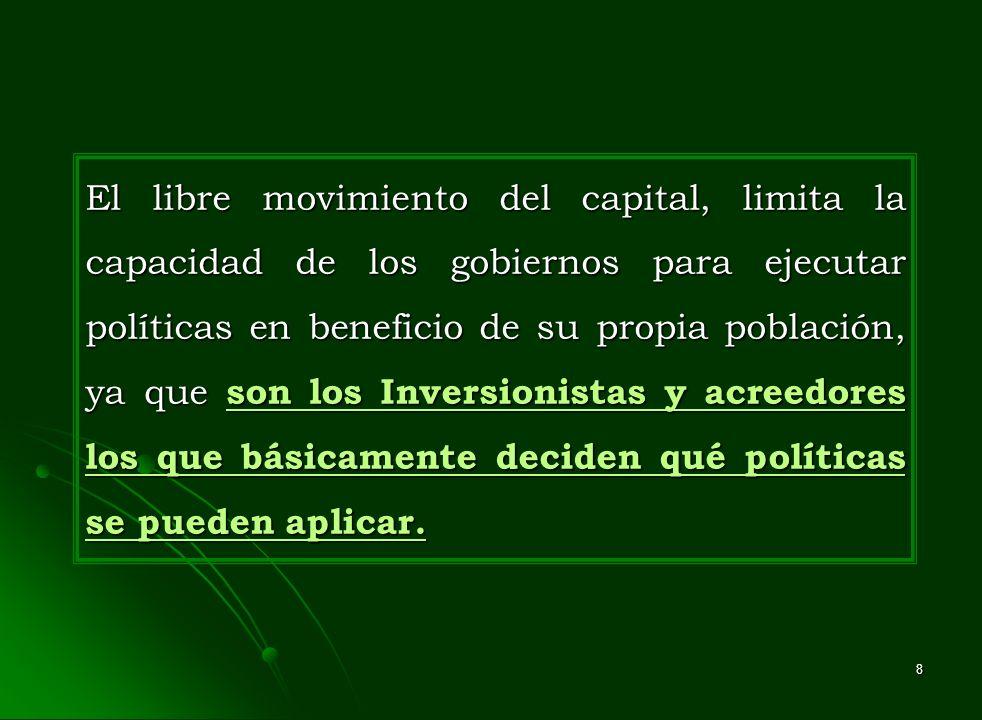 El libre movimiento del capital, limita la capacidad de los gobiernos para ejecutar políticas en beneficio de su propia población, ya que son los Inversionistas y acreedores los que básicamente deciden qué políticas se pueden aplicar.