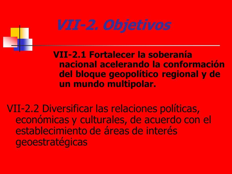 VII-2. ObjetivosVII-2.1 Fortalecer la soberanía nacional acelerando la conformación del bloque geopolítico regional y de un mundo multipolar.