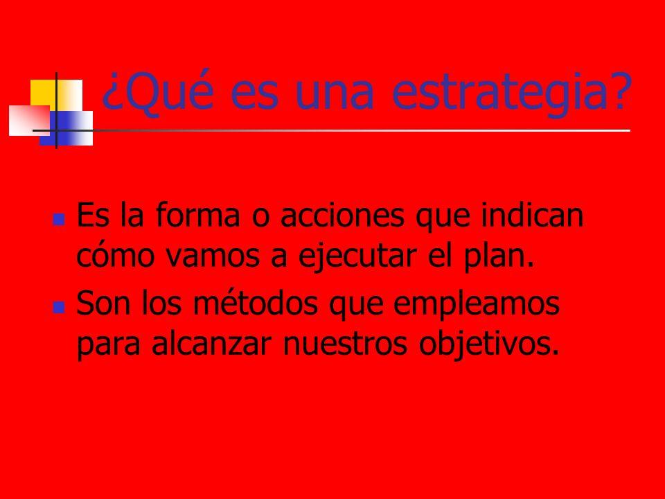 ¿Qué es una estrategia Es la forma o acciones que indican cómo vamos a ejecutar el plan.