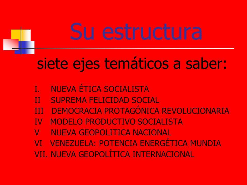 Su estructura siete ejes temáticos a saber: I. NUEVA ÉTICA SOCIALISTA