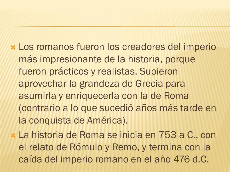 Los romanos fueron los creadores del imperio más impresionante de la historia, porque fueron prácticos y realistas. Supieron aprovechar la grandeza de Grecia para asumirla y enriquecerla con la de Roma (contrario a lo que sucedió años más tarde en la conquista de América).