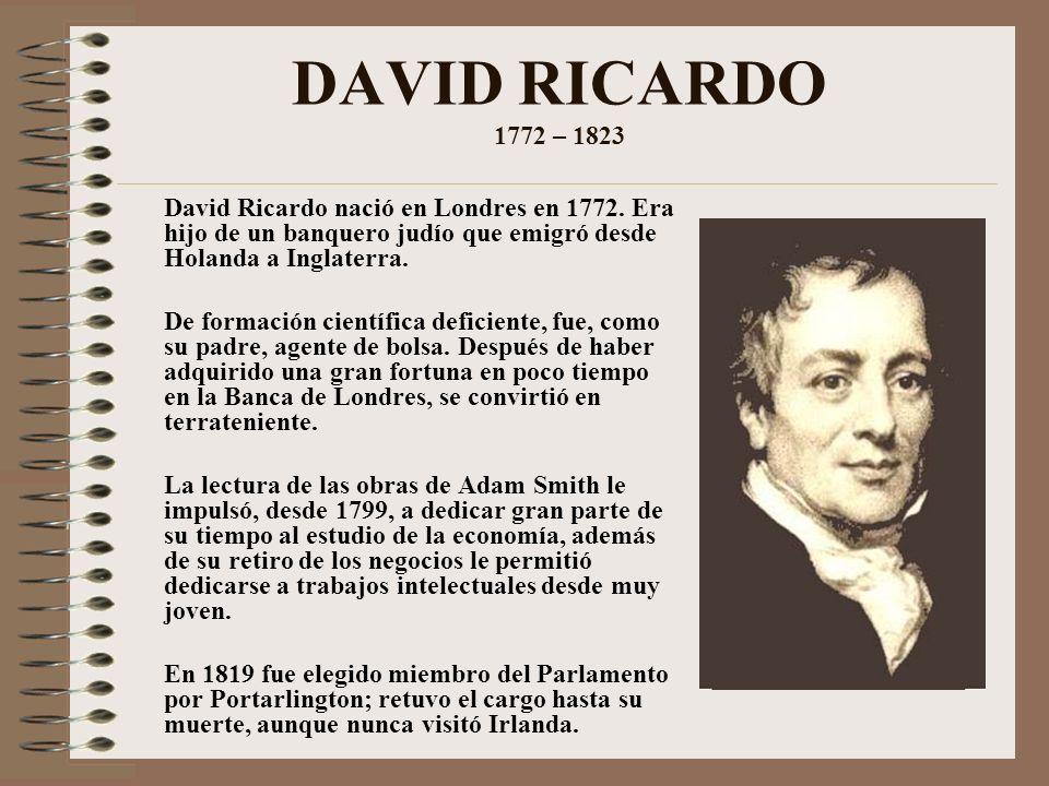 DAVID RICARDO 1772 – 1823 David Ricardo nació en Londres en 1772. Era hijo de un banquero judío que emigró desde Holanda a Inglaterra.