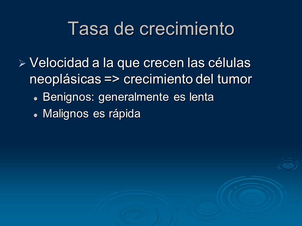Tasa de crecimiento Velocidad a la que crecen las células neoplásicas => crecimiento del tumor. Benignos: generalmente es lenta.