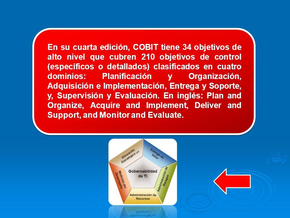 En su cuarta edición, COBIT tiene 34 objetivos de alto nivel que cubren 210 objetivos de control (específicos o detallados) clasificados en cuatro dominios: Planificación y Organización, Adquisición e Implementación, Entrega y Soporte, y, Supervisión y Evaluación.