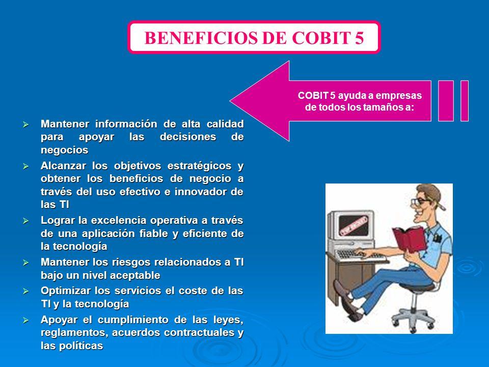 BENEFICIOS DE COBIT 5COBIT 5 ayuda a empresas. de todos los tamaños a: Mantener información de alta calidad para apoyar las decisiones de negocios.