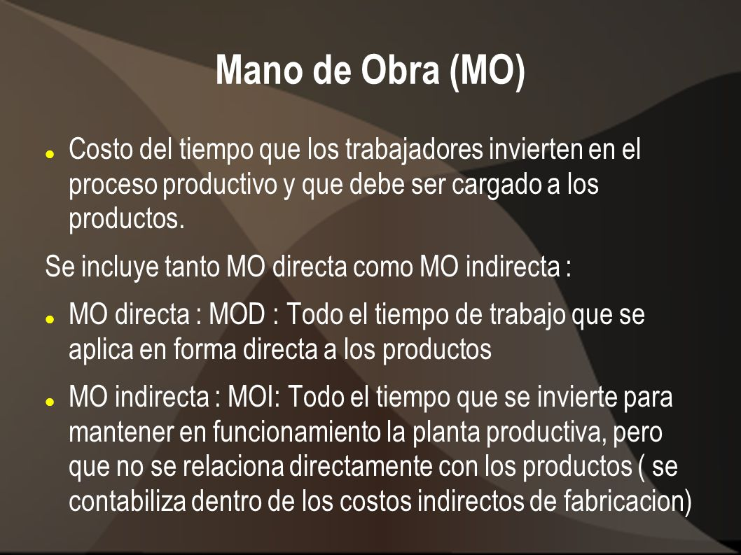 Mano de Obra (MO) Costo del tiempo que los trabajadores invierten en el proceso productivo y que debe ser cargado a los productos.