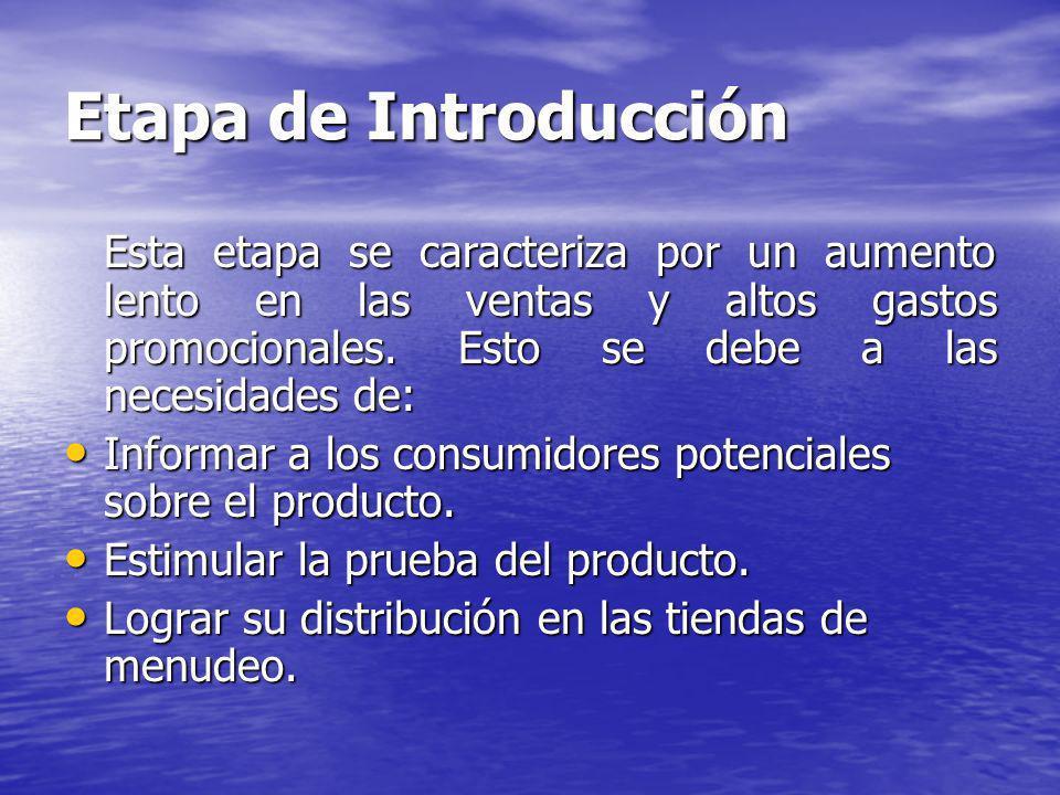 Etapa de Introducción Esta etapa se caracteriza por un aumento lento en las ventas y altos gastos promocionales. Esto se debe a las necesidades de: