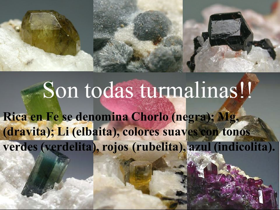 Rica en Fe se denomina Chorlo (negra); Mg, (dravita); Li (elbaita), colores suaves con tonos verdes (verdelita), rojos (rubelita), azul (indicolita).