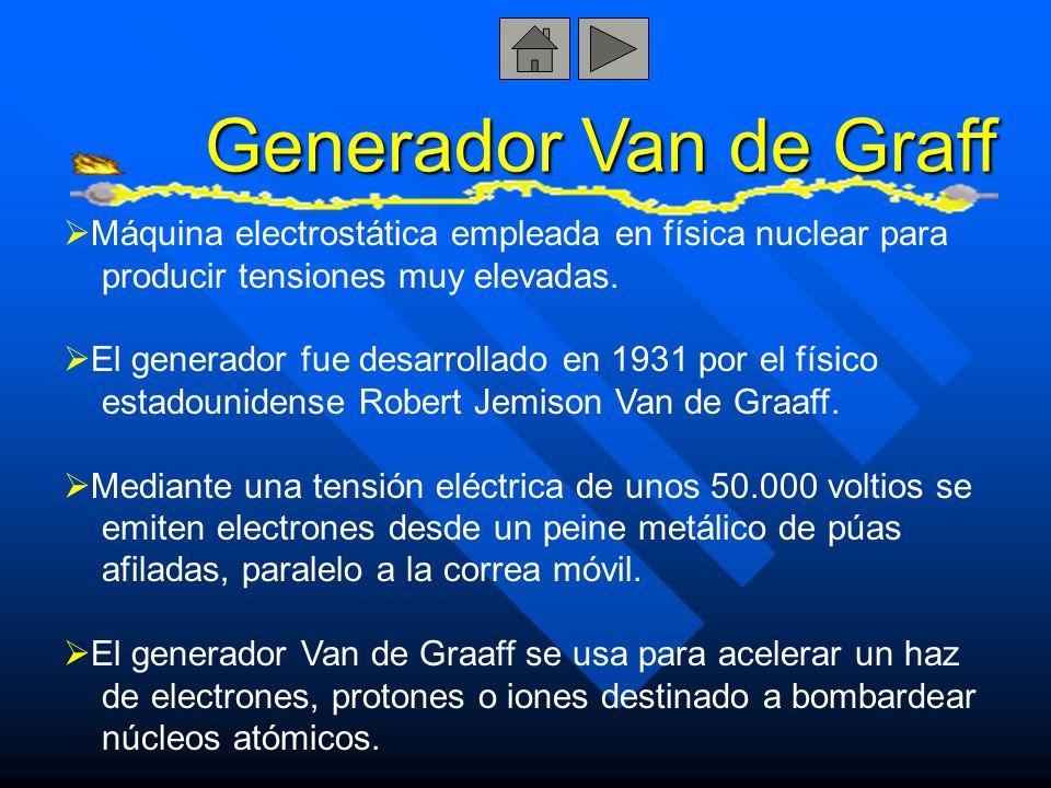 Generador Van de Graff Máquina electrostática empleada en física nuclear para. producir tensiones muy elevadas.