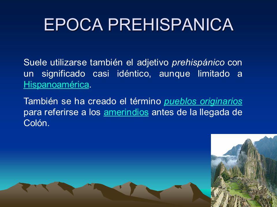 EPOCA PREHISPANICA Suele utilizarse también el adjetivo prehispánico con un significado casi idéntico, aunque limitado a Hispanoamérica.