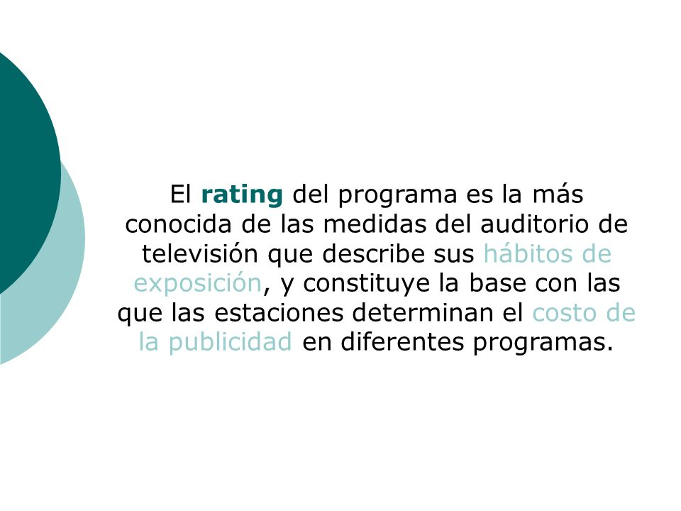 El rating del programa es la más conocida de las medidas del auditorio de televisión que describe sus hábitos de exposición, y constituye la base con las que las estaciones determinan el costo de la publicidad en diferentes programas.