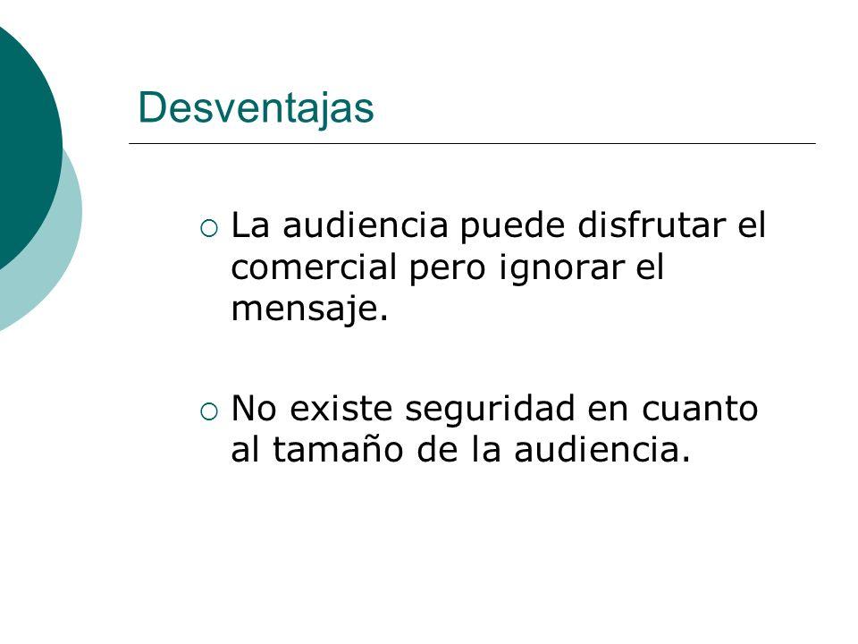 Desventajas La audiencia puede disfrutar el comercial pero ignorar el mensaje.