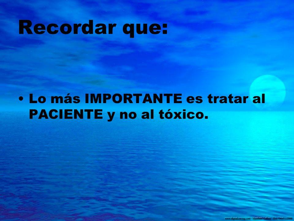 Recordar que: Lo más IMPORTANTE es tratar al PACIENTE y no al tóxico.
