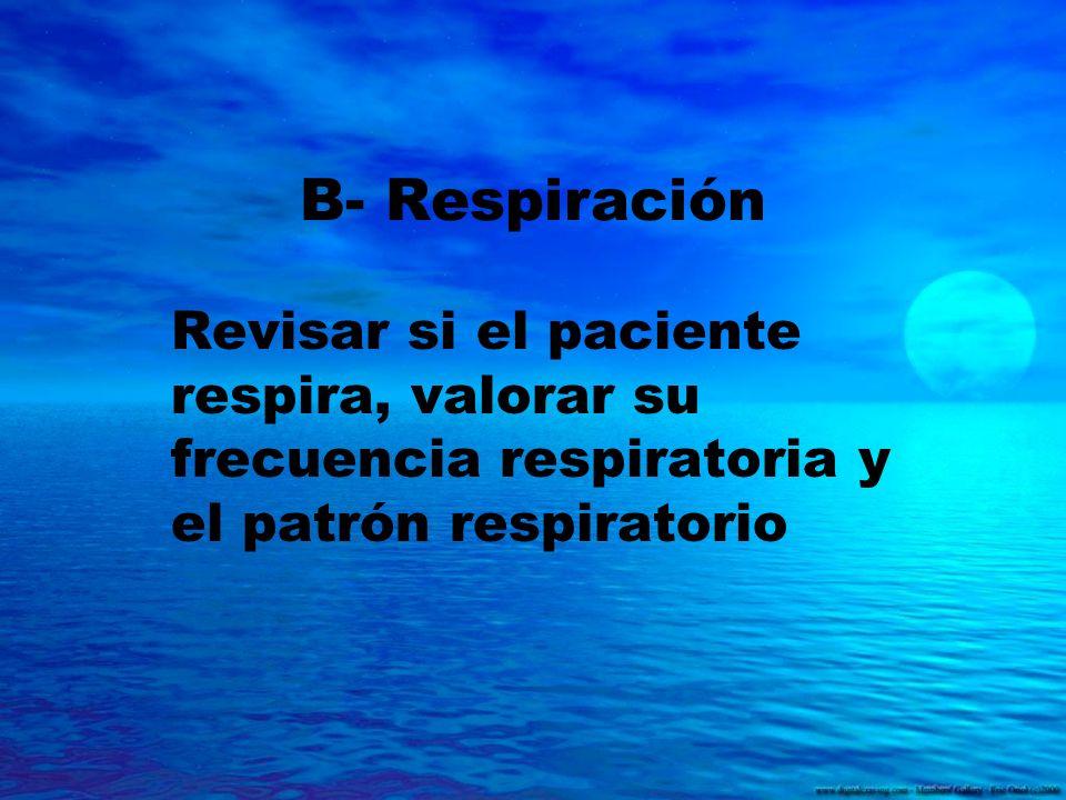 B- Respiración Revisar si el paciente respira, valorar su frecuencia respiratoria y el patrón respiratorio.