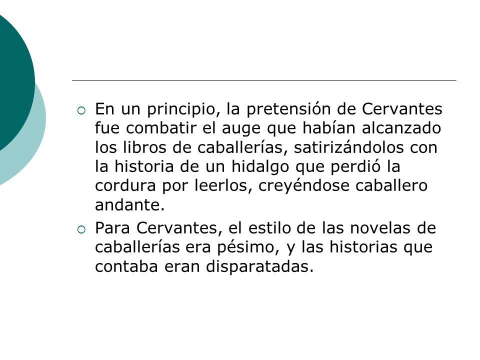 En un principio, la pretensión de Cervantes fue combatir el auge que habían alcanzado los libros de caballerías, satirizándolos con la historia de un hidalgo que perdió la cordura por leerlos, creyéndose caballero andante.