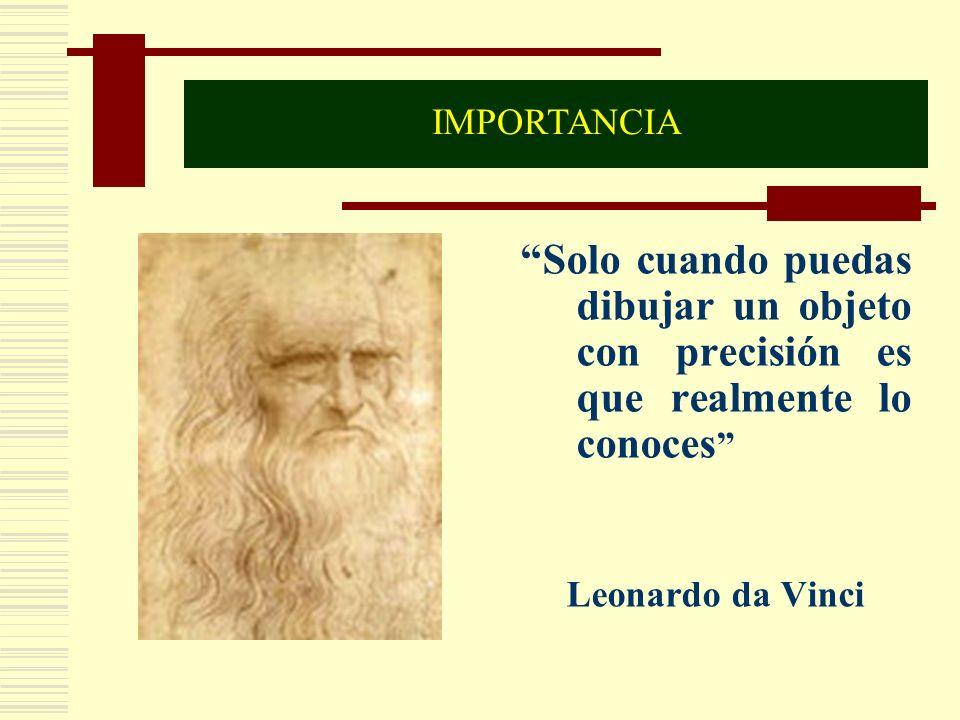 IMPORTANCIA Solo cuando puedas dibujar un objeto con precisión es que realmente lo conoces Leonardo da Vinci.
