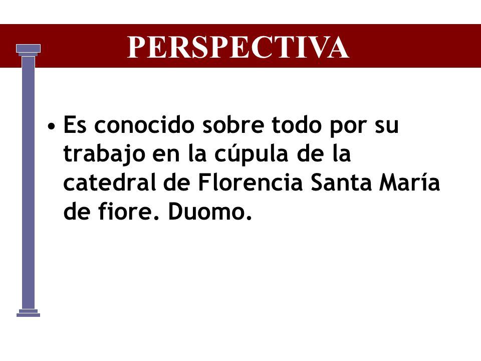 PERSPECTIVA Es conocido sobre todo por su trabajo en la cúpula de la catedral de Florencia Santa María de fiore.