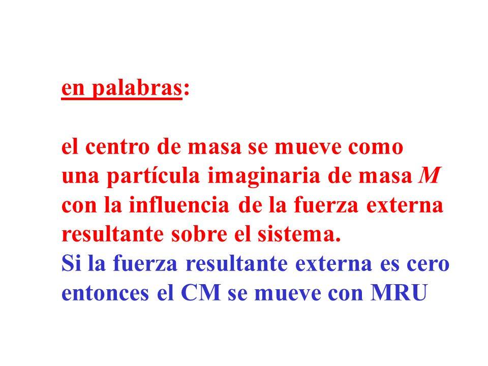 en palabras: el centro de masa se mueve como. una partícula imaginaria de masa M. con la influencia de la fuerza externa.