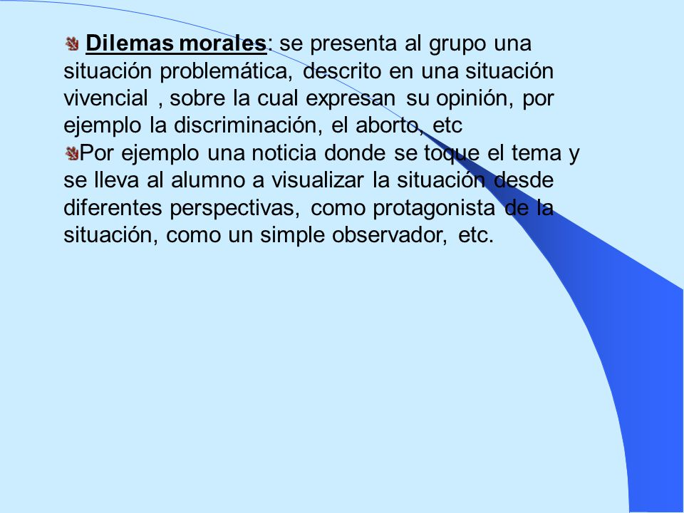 Dilemas morales: se presenta al grupo una situación problemática, descrito en una situación vivencial , sobre la cual expresan su opinión, por ejemplo la discriminación, el aborto, etc