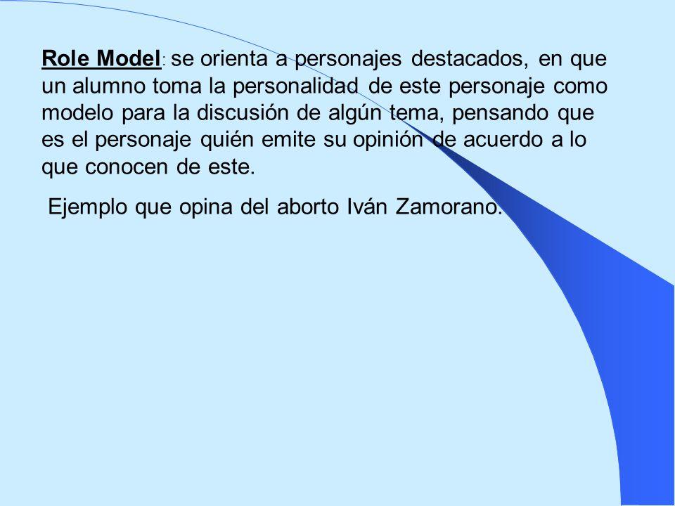 Role Model: se orienta a personajes destacados, en que un alumno toma la personalidad de este personaje como modelo para la discusión de algún tema, pensando que es el personaje quién emite su opinión de acuerdo a lo que conocen de este.