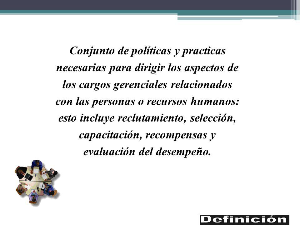 Conjunto de políticas y practicas necesarias para dirigir los aspectos de los cargos gerenciales relacionados con las personas o recursos humanos: esto incluye reclutamiento, selección, capacitación, recompensas y evaluación del desempeño.
