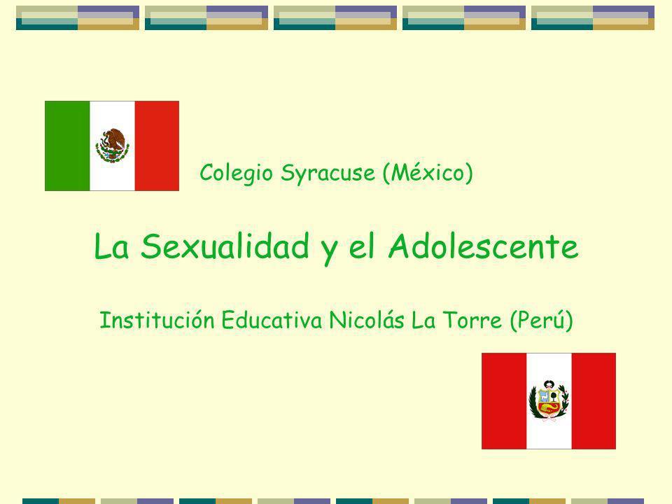 Colegio Syracuse (México) La Sexualidad y el Adolescente Institución Educativa Nicolás La Torre (Perú)