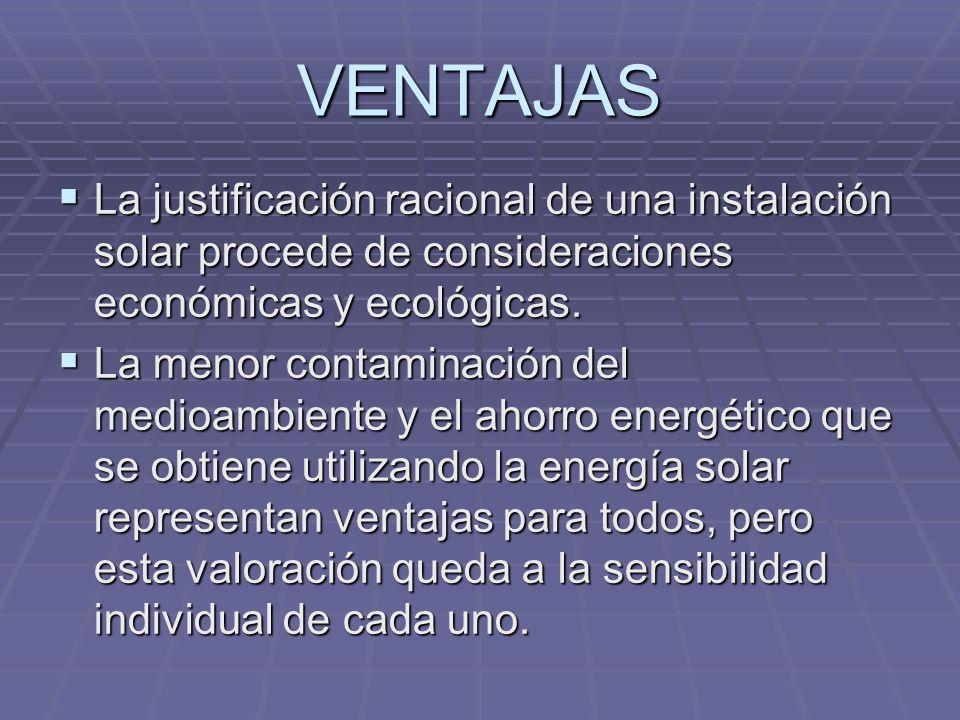 VENTAJASLa justificación racional de una instalación solar procede de consideraciones económicas y ecológicas.