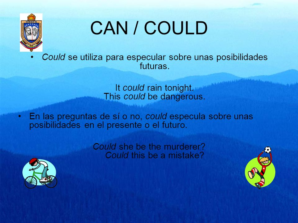 CAN / COULDCould se utiliza para especular sobre unas posibilidades futuras. It could rain tonight. This could be dangerous.