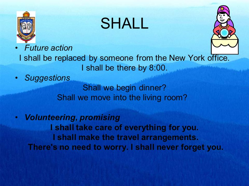SHALLFuture action. I shall be replaced by someone from the New York office. I shall be there by 8:00.