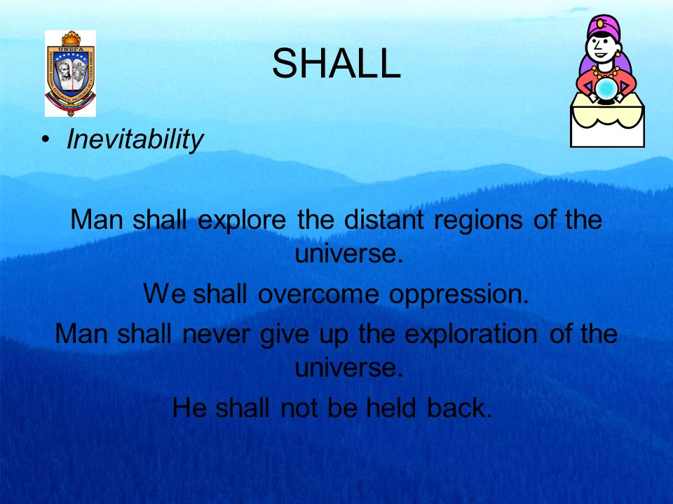 SHALL Inevitability. Man shall explore the distant regions of the universe. We shall overcome oppression.