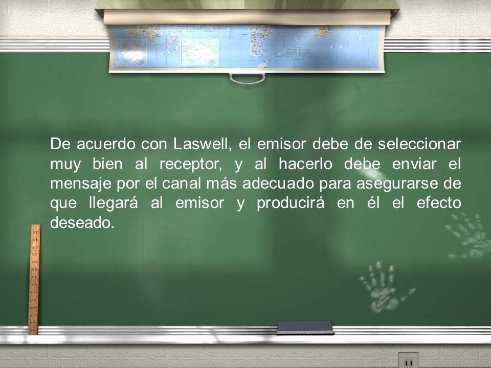 De acuerdo con Laswell, el emisor debe de seleccionar muy bien al receptor, y al hacerlo debe enviar el mensaje por el canal más adecuado para asegurarse de que llegará al emisor y producirá en él el efecto deseado.