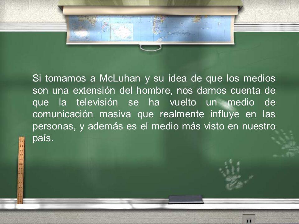 Si tomamos a McLuhan y su idea de que los medios son una extensión del hombre, nos damos cuenta de que la televisión se ha vuelto un medio de comunicación masiva que realmente influye en las personas, y además es el medio más visto en nuestro país.