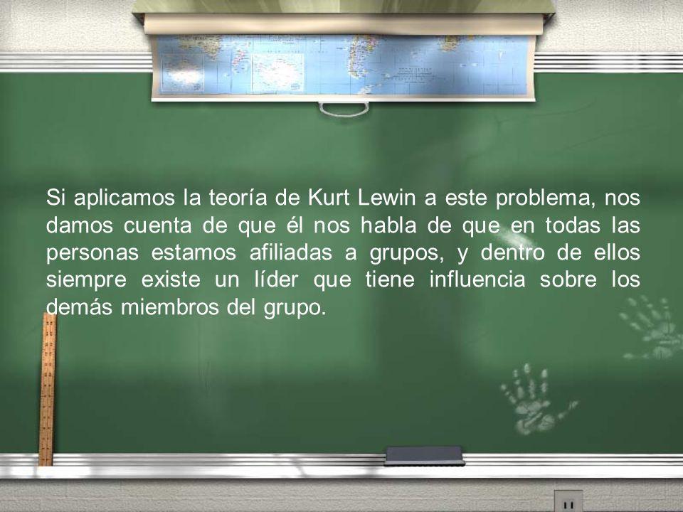 Si aplicamos la teoría de Kurt Lewin a este problema, nos damos cuenta de que él nos habla de que en todas las personas estamos afiliadas a grupos, y dentro de ellos siempre existe un líder que tiene influencia sobre los demás miembros del grupo.