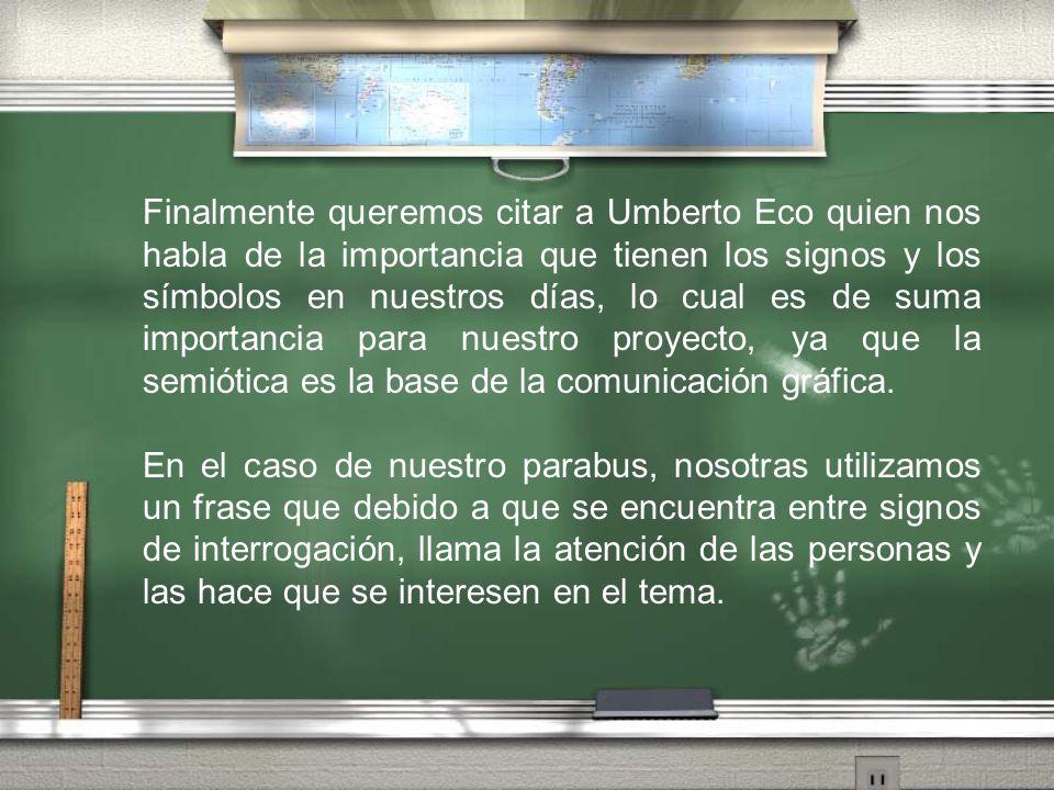Finalmente queremos citar a Umberto Eco quien nos habla de la importancia que tienen los signos y los símbolos en nuestros días, lo cual es de suma importancia para nuestro proyecto, ya que la semiótica es la base de la comunicación gráfica.
