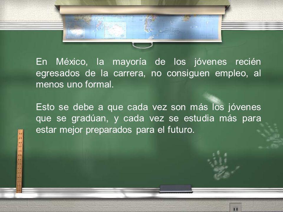 En México, la mayoría de los jóvenes recién egresados de la carrera, no consiguen empleo, al menos uno formal.